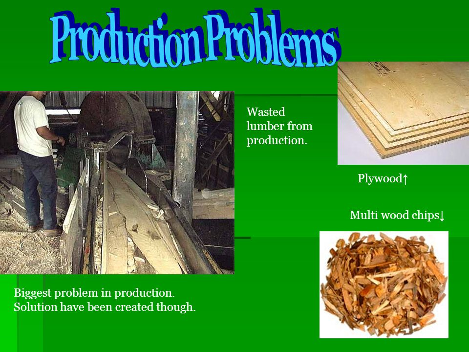 Production Problems Wasted lumber from production. Plywood↑