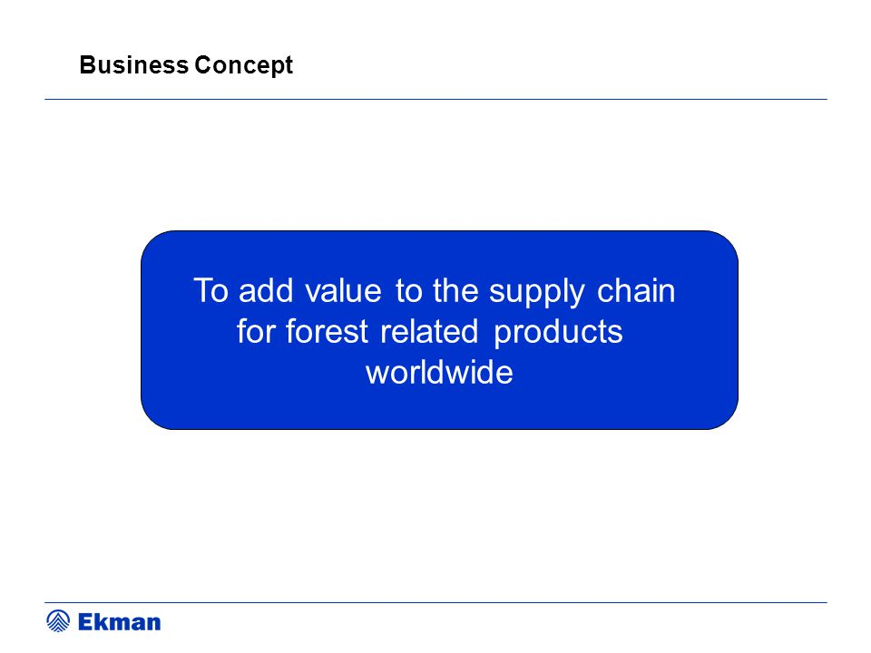 To add value to the supply chain for forest related products worldwide