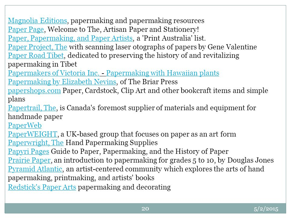Magnolia Editions, papermaking and papermaking resources Paper Page, Welcome to The, Artisan Paper and Stationery! Paper, Papermaking, and Paper Artists, a Print Australia list. Paper Project, The with scanning laser otographs of papers by Gene Valentine Paper Road Tibet, dedicated to preserving the history of and revitalizing papermaking in Tibet Papermakers of Victoria Inc. - Papermaking with Hawaiian plants Papermaking by Elizabeth Nevins, of The Briar Press papershops.com Paper, Cardstock, Clip Art and other bookcraft items and simple plans Papertrail, The, is Canada s foremost supplier of materials and equipment for handmade paper PaperWeb PaperWEIGHT, a UK-based group that focuses on paper as an art form Paperwright, The Hand Papermaking Supplies Papyri Pages Guide to Paper, Papermaking, and the History of Paper Prairie Paper, an introduction to papermaking for grades 5 to 10, by Douglas Jones Pyramid Atlantic, an artist-centered community which explores the arts of hand papermaking, printmaking, and artists books Redstick s Paper Arts papermaking and decorating