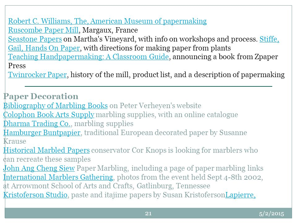 Robert C. Williams, The, American Museum of papermaking Ruscombe Paper Mill, Margaux, France Seastone Papers on Martha s Vineyard, with info on workshops and process. Stiffe, Gail, Hands On Paper, with directions for making paper from plants Teaching Handpapermaking: A Classroom Guide, announcing a book from Zpaper Press Twinrocker Paper, history of the mill, product list, and a description of papermaking