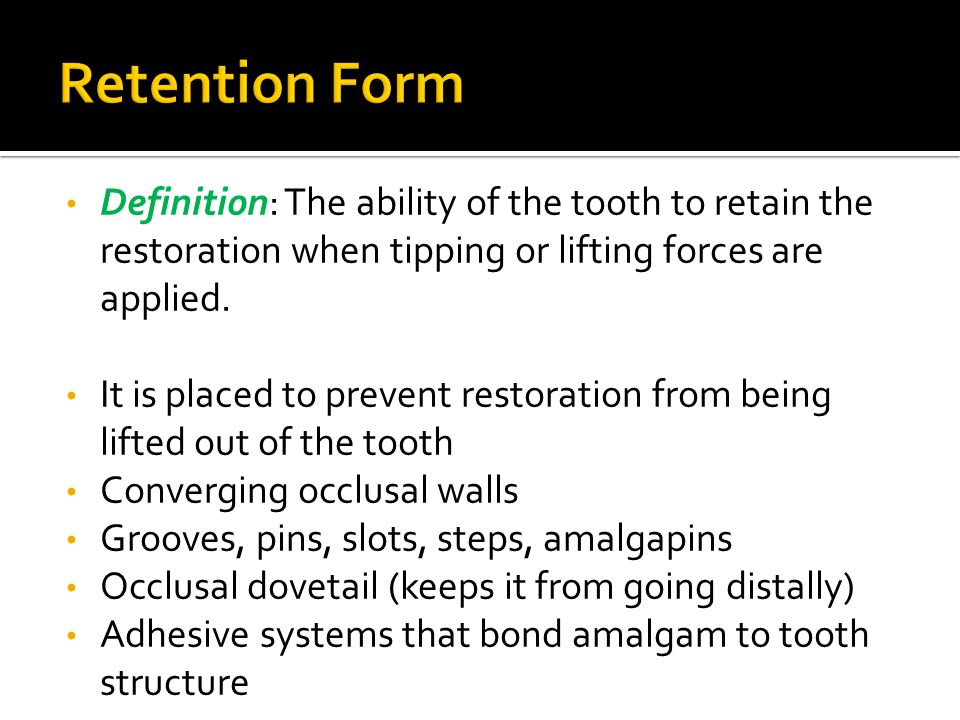 Retention Form Definition: The ability of the tooth to retain the restoration when tipping or lifting forces are applied.
