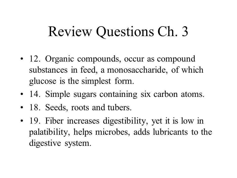 Review Questions Ch. 3 12. Organic compounds, occur as compound substances in feed, a monosaccharide, of which glucose is the simplest form.