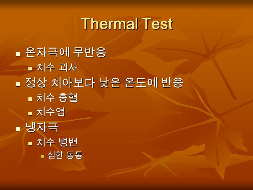 Thermal Test 온자극에 무반응 정상 치아보다 낮은 온도에 반응 냉자극 치수 괴사 치수 충혈 치수염 치수 병변