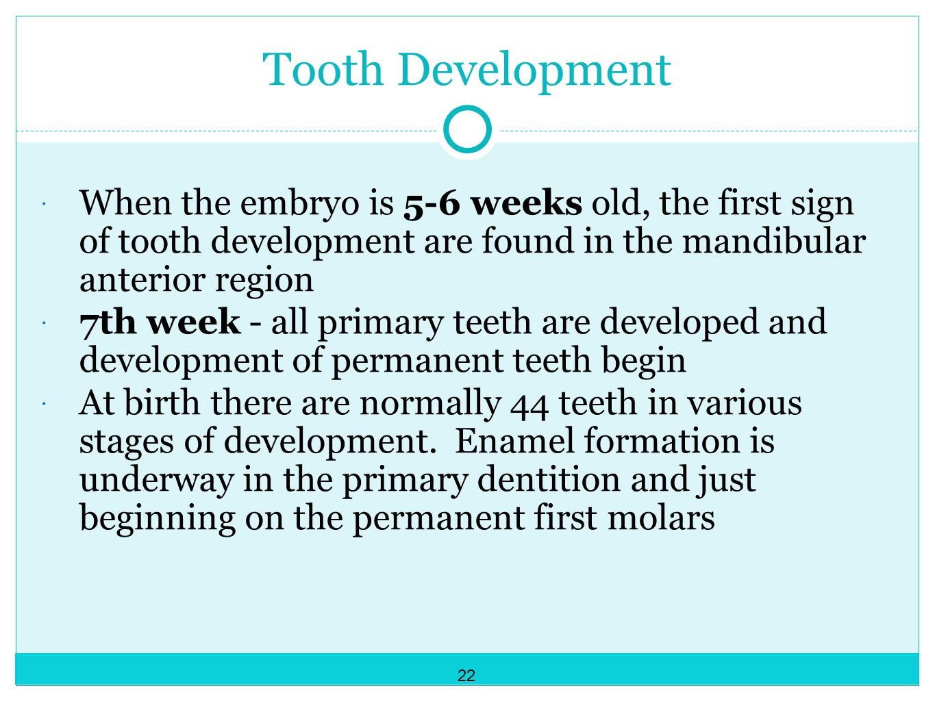 Tooth Development When the embryo is 5-6 weeks old, the first sign of tooth development are found in the mandibular anterior region.