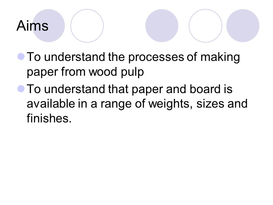 Aims To understand the processes of making paper from wood pulp