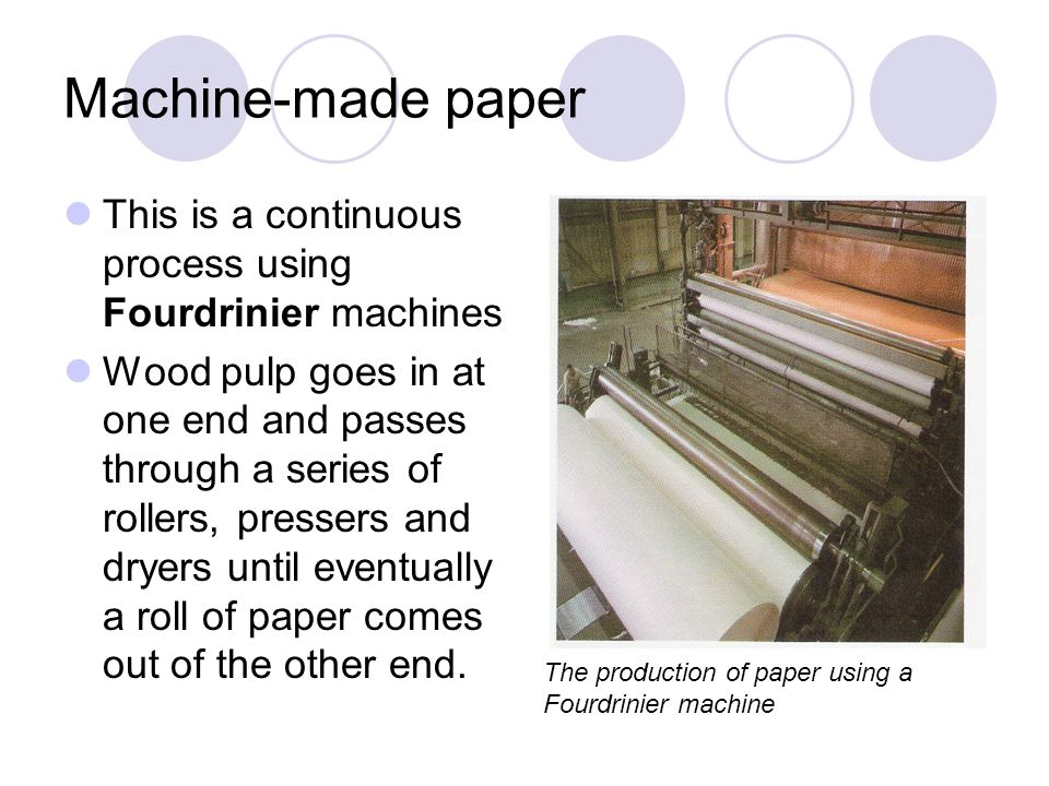 Machine-made paper This is a continuous process using Fourdrinier machines.