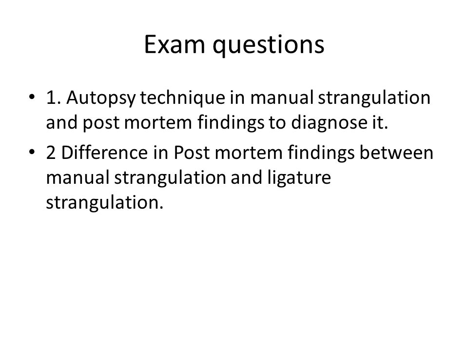 Exam questions 1. Autopsy technique in manual strangulation and post mortem findings to diagnose it.