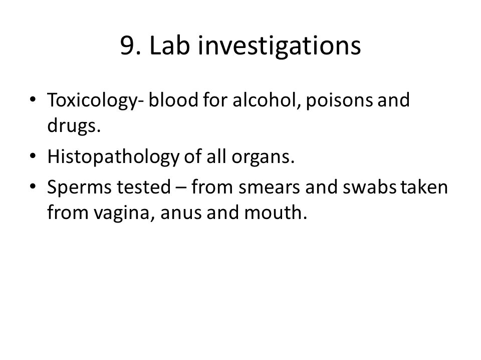 9. Lab investigations Toxicology- blood for alcohol, poisons and drugs. Histopathology of all organs.