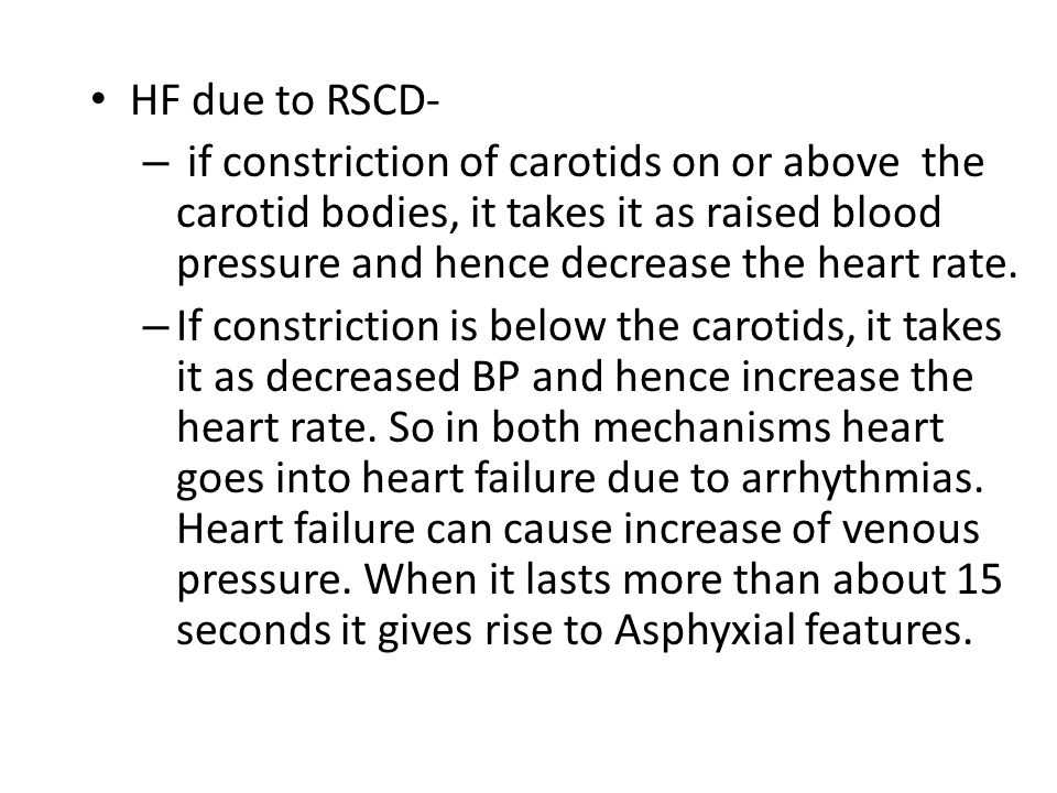 HF due to RSCD- if constriction of carotids on or above the carotid bodies, it takes it as raised blood pressure and hence decrease the heart rate.