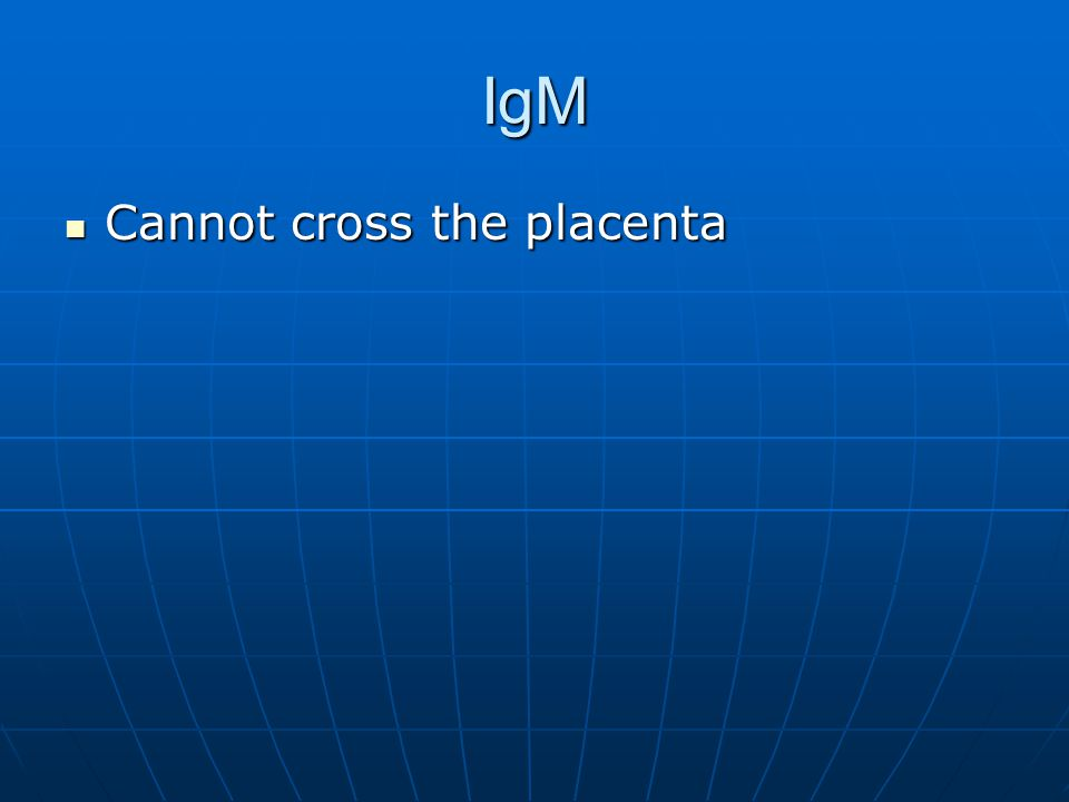 IgM Cannot cross the placenta