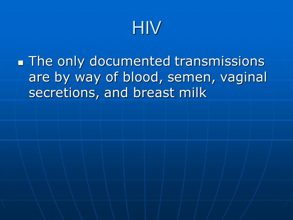 HIV The only documented transmissions are by way of blood, semen, vaginal secretions, and breast milk.