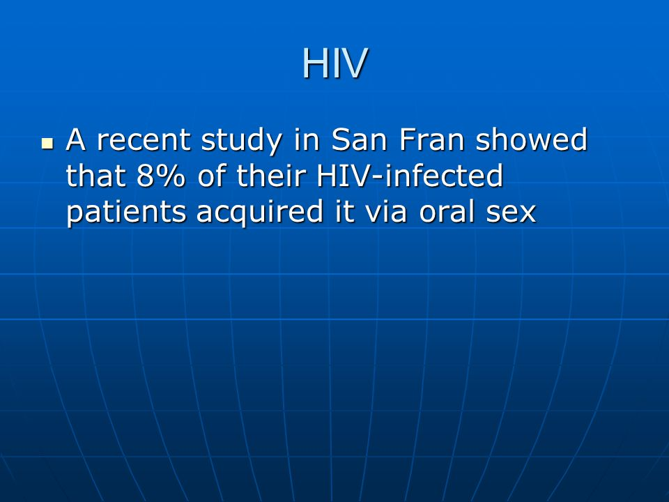 HIV A recent study in San Fran showed that 8% of their HIV-infected patients acquired it via oral sex.