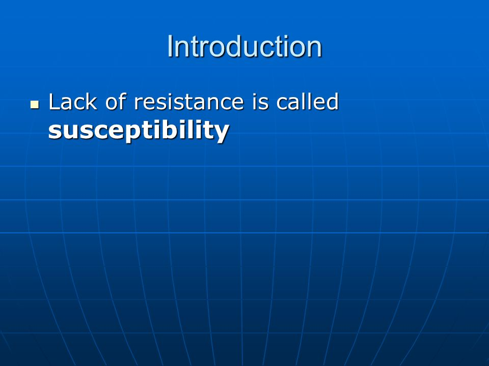Introduction Lack of resistance is called susceptibility