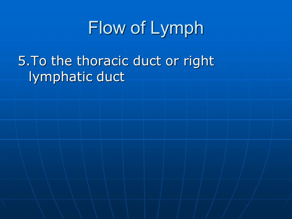 Flow of Lymph 5.To the thoracic duct or right lymphatic duct