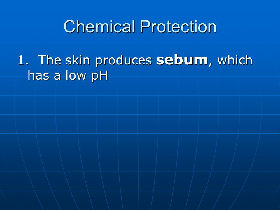 Chemical Protection 1. The skin produces sebum, which has a low pH
