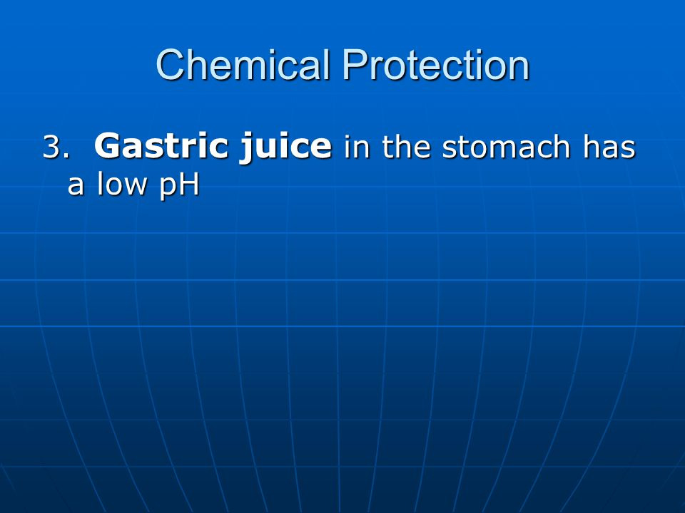 Chemical Protection 3. Gastric juice in the stomach has a low pH