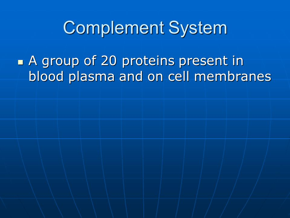 Complement System A group of 20 proteins present in blood plasma and on cell membranes