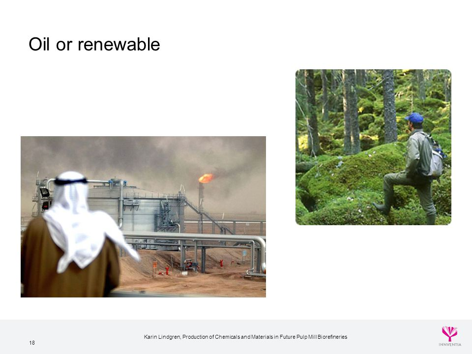 Oil or renewable Karin Lindgren, Production of Chemicals and Materials in Future Pulp Mill Biorefineries.