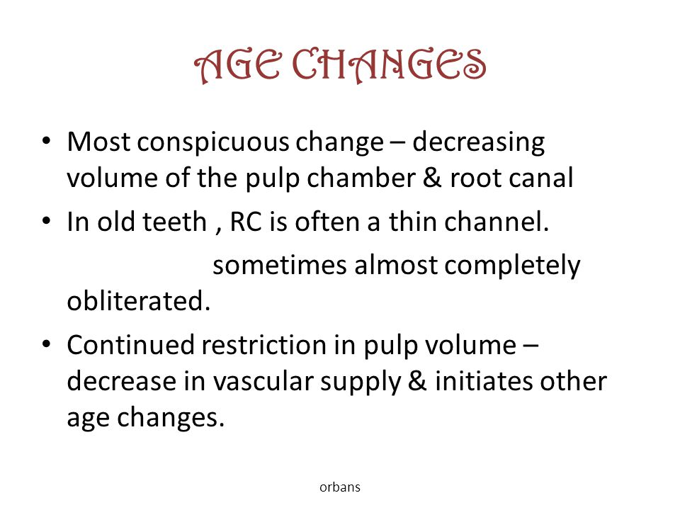 AGE CHANGES Most conspicuous change – decreasing volume of the pulp chamber & root canal. In old teeth , RC is often a thin channel.