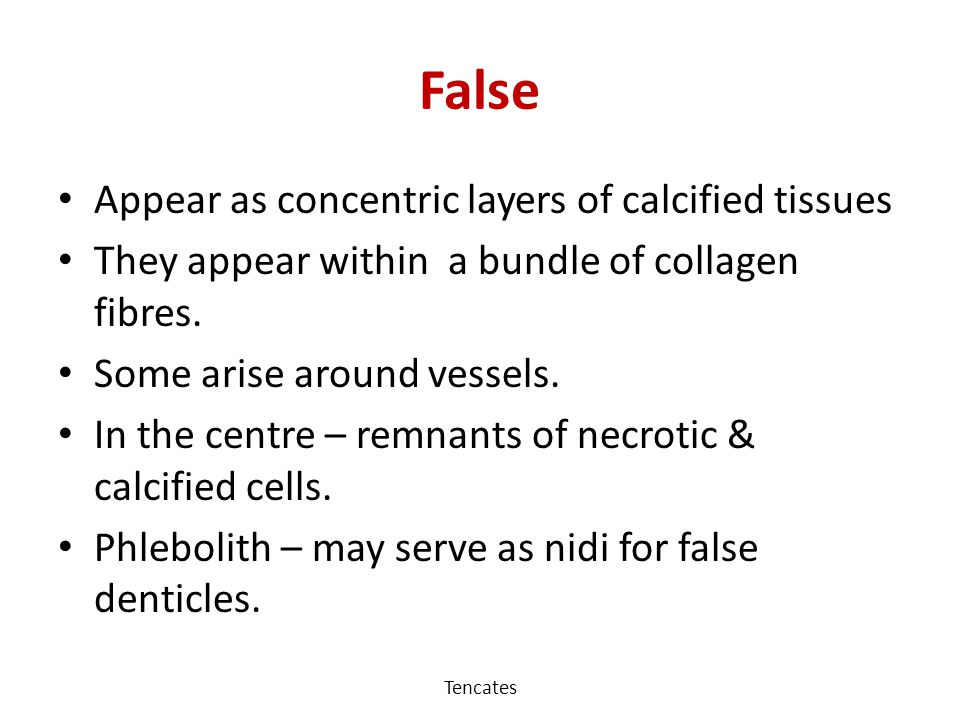 False Appear as concentric layers of calcified tissues
