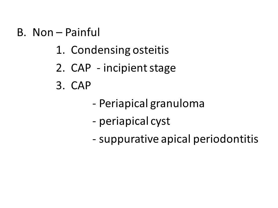 Non – Painful 1. Condensing osteitis. 2. CAP - incipient stage. 3. CAP. - Periapical granuloma.