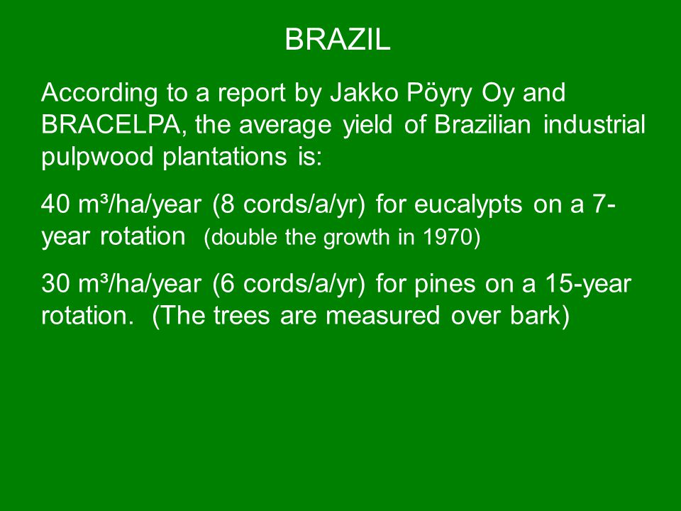 BRAZIL According to a report by Jakko Pöyry Oy and BRACELPA, the average yield of Brazilian industrial pulpwood plantations is: