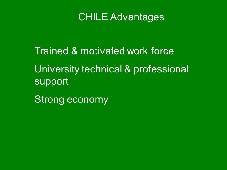 CHILE Advantages Trained & motivated work force. University technical & professional support.