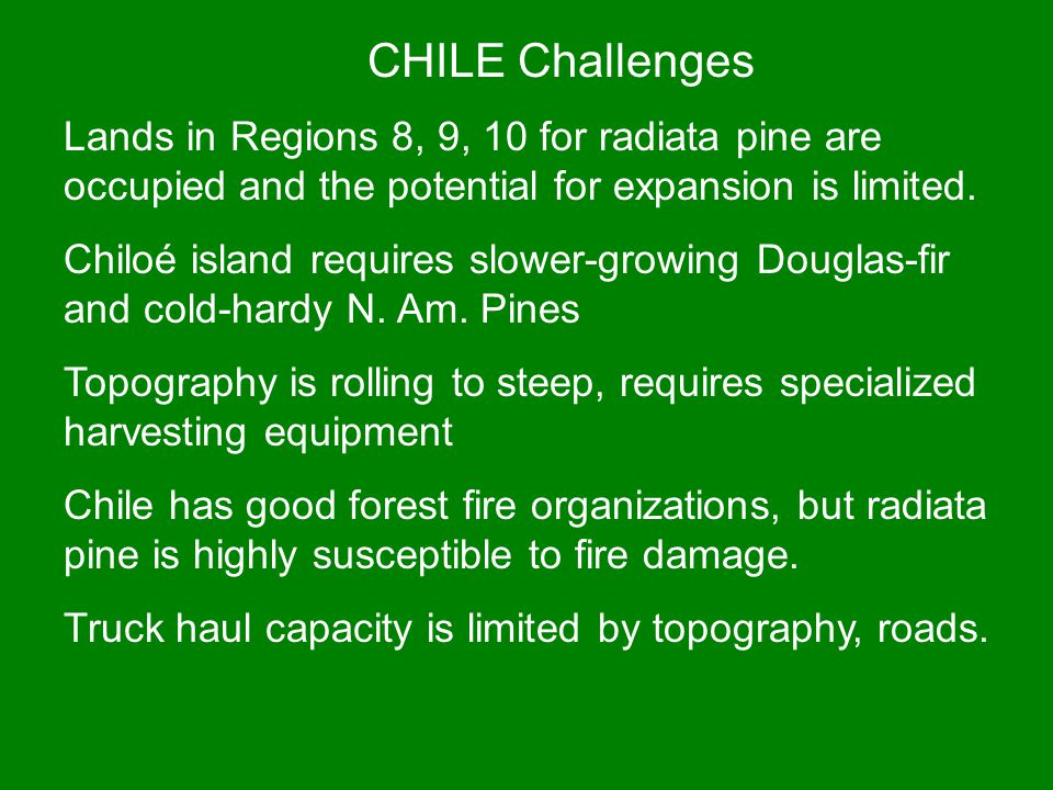 CHILE Challenges Lands in Regions 8, 9, 10 for radiata pine are occupied and the potential for expansion is limited.