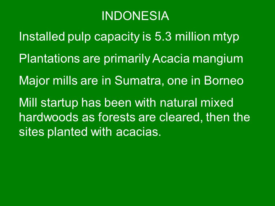INDONESIA Installed pulp capacity is 5.3 million mtyp. Plantations are primarily Acacia mangium. Major mills are in Sumatra, one in Borneo.