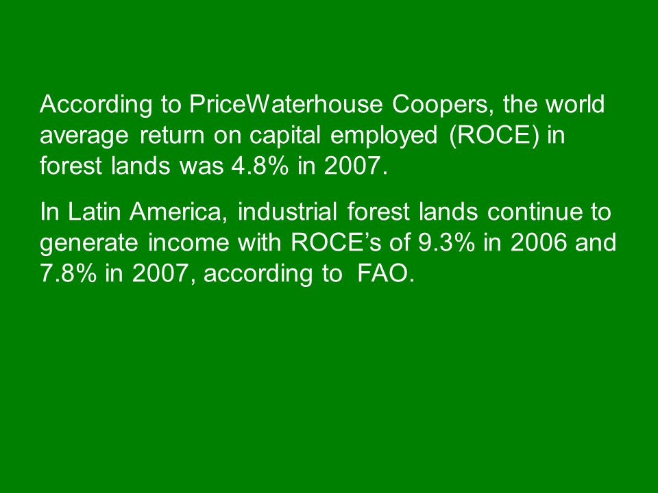 According to PriceWaterhouse Coopers, the world average return on capital employed (ROCE) in forest lands was 4.8% in 2007.