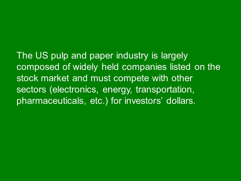 The US pulp and paper industry is largely composed of widely held companies listed on the stock market and must compete with other sectors (electronics, energy, transportation, pharmaceuticals, etc.) for investors' dollars.