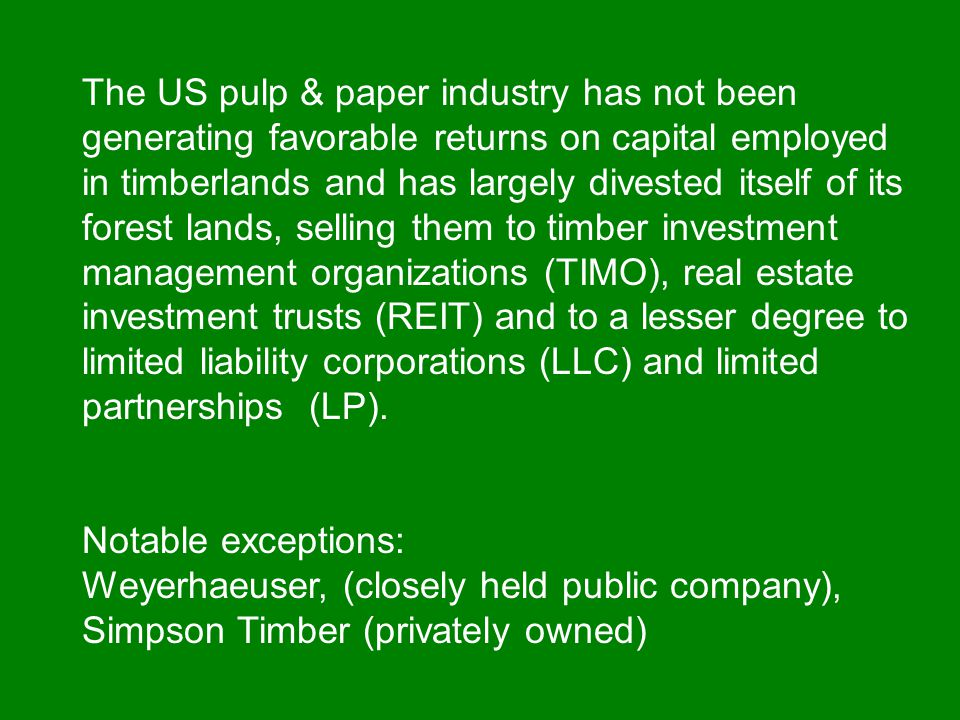 The US pulp & paper industry has not been generating favorable returns on capital employed in timberlands and has largely divested itself of its forest lands, selling them to timber investment management organizations (TIMO), real estate investment trusts (REIT) and to a lesser degree to limited liability corporations (LLC) and limited partnerships (LP).
