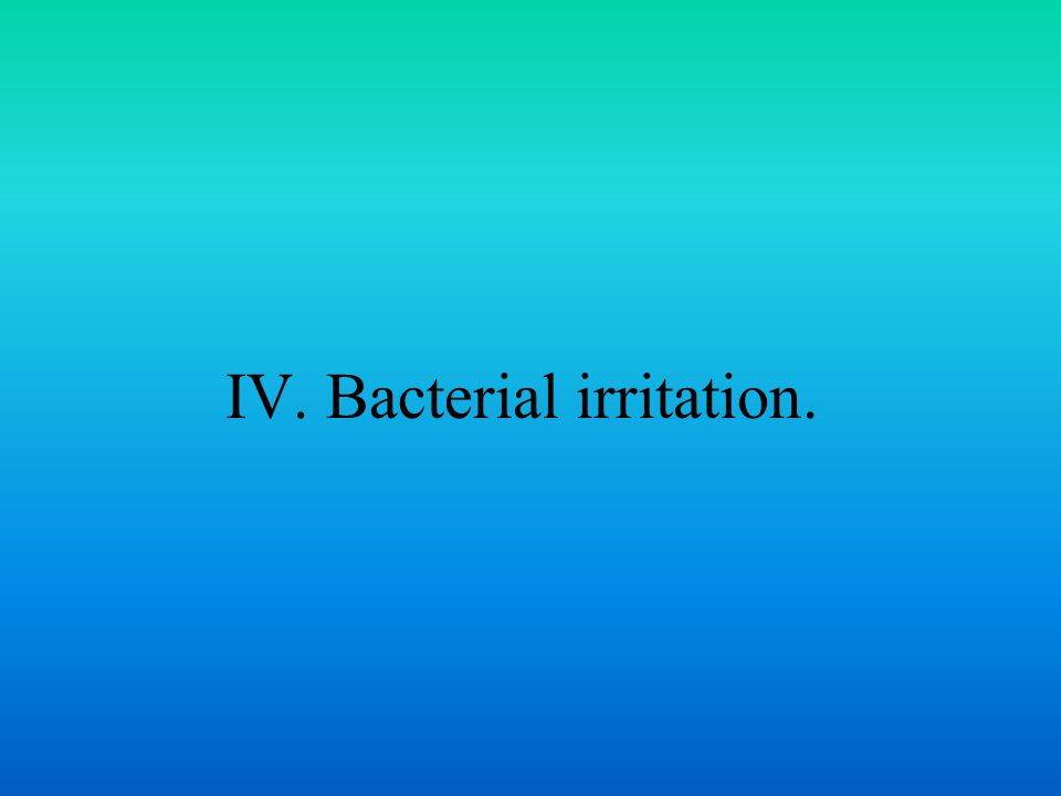 IV. Bacterial irritation.