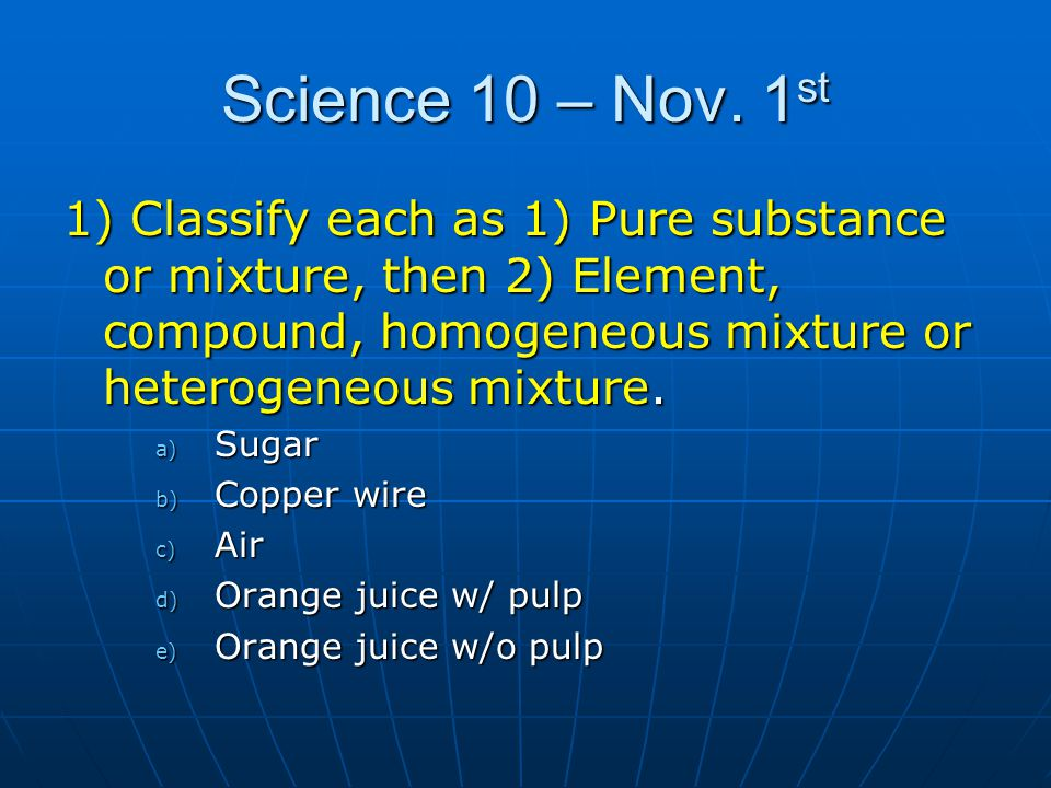 Science 10 – Nov. 1st 1) Classify each as 1) Pure substance or mixture, then 2) Element, compound, homogeneous mixture or heterogeneous mixture.