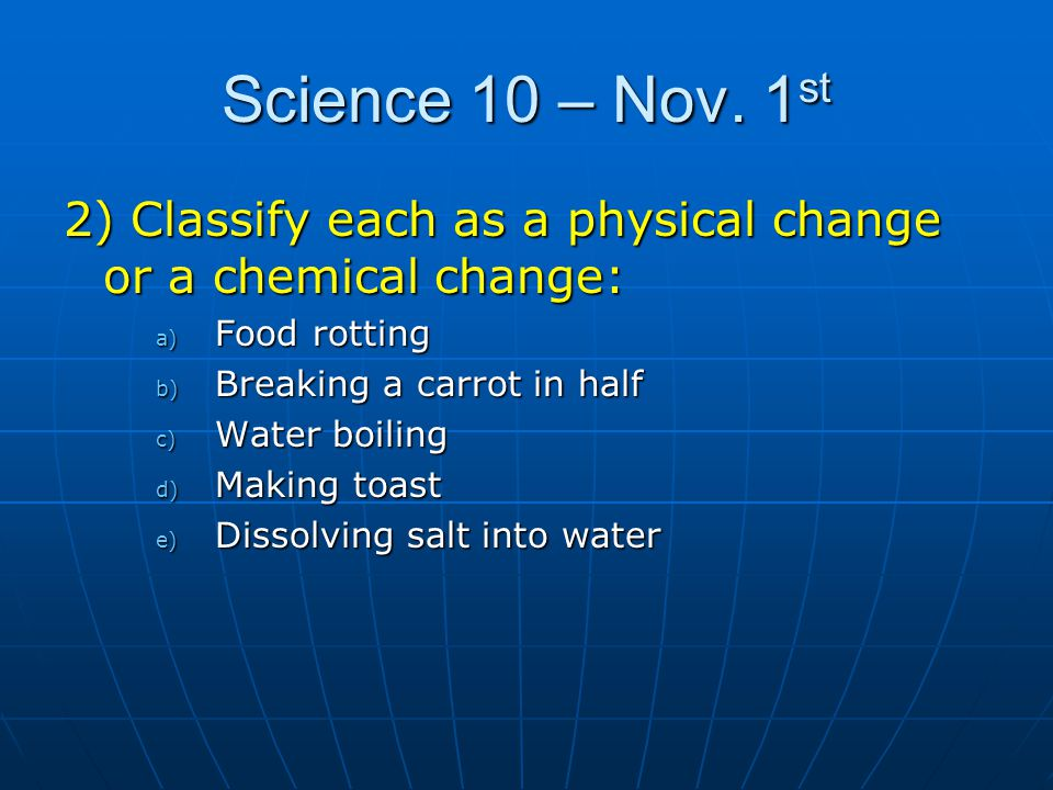 Science 10 – Nov. 1st 2) Classify each as a physical change or a chemical change: Food rotting. Breaking a carrot in half.