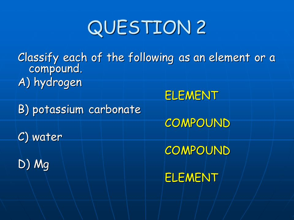 QUESTION 2 Classify each of the following as an element or a compound.