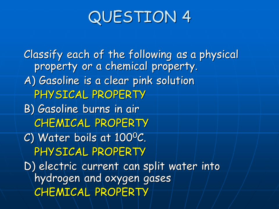 QUESTION 4 Classify each of the following as a physical property or a chemical property. A) Gasoline is a clear pink solution.