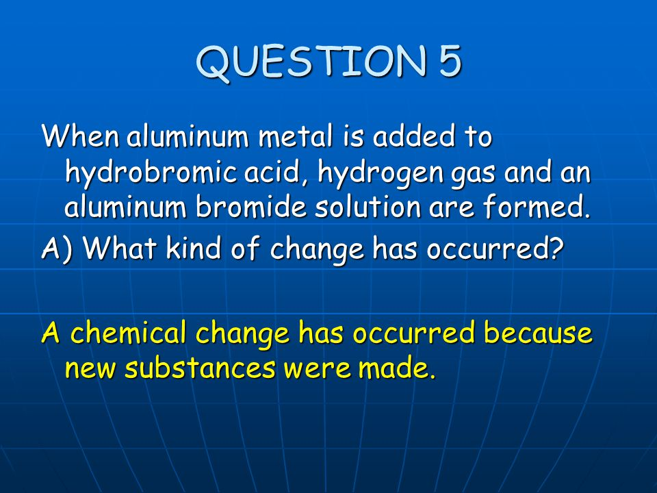 QUESTION 5 When aluminum metal is added to hydrobromic acid, hydrogen gas and an aluminum bromide solution are formed.