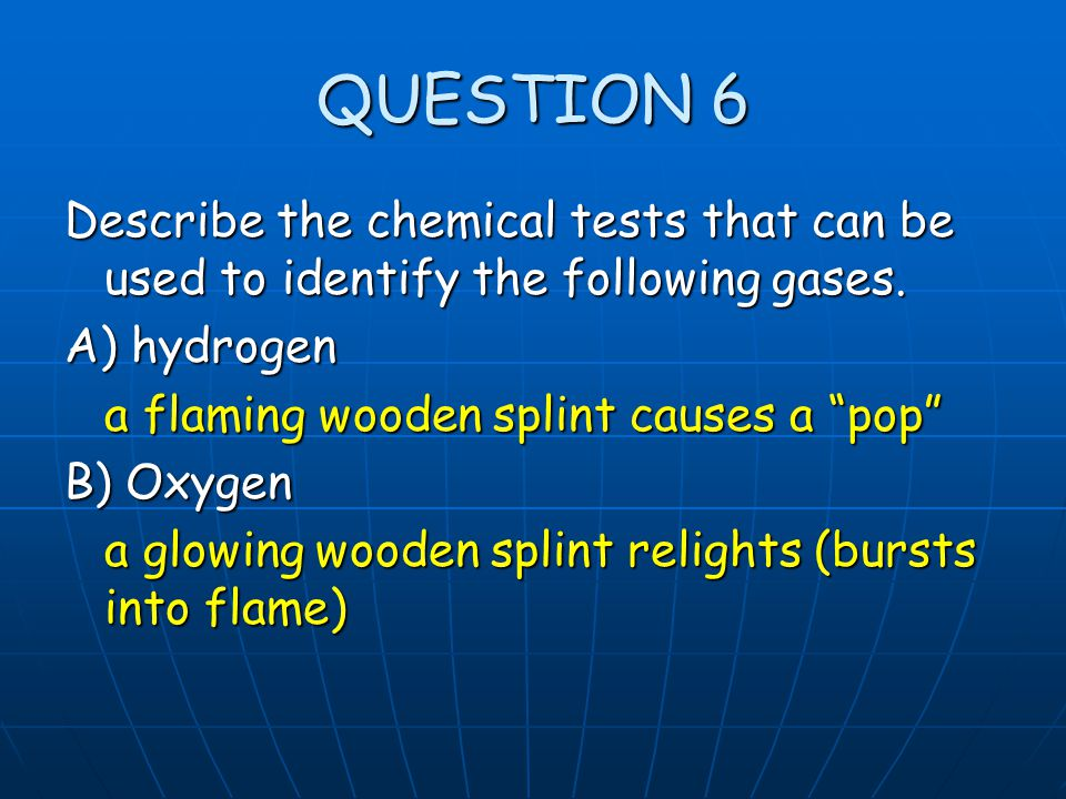QUESTION 6 Describe the chemical tests that can be used to identify the following gases. A) hydrogen.
