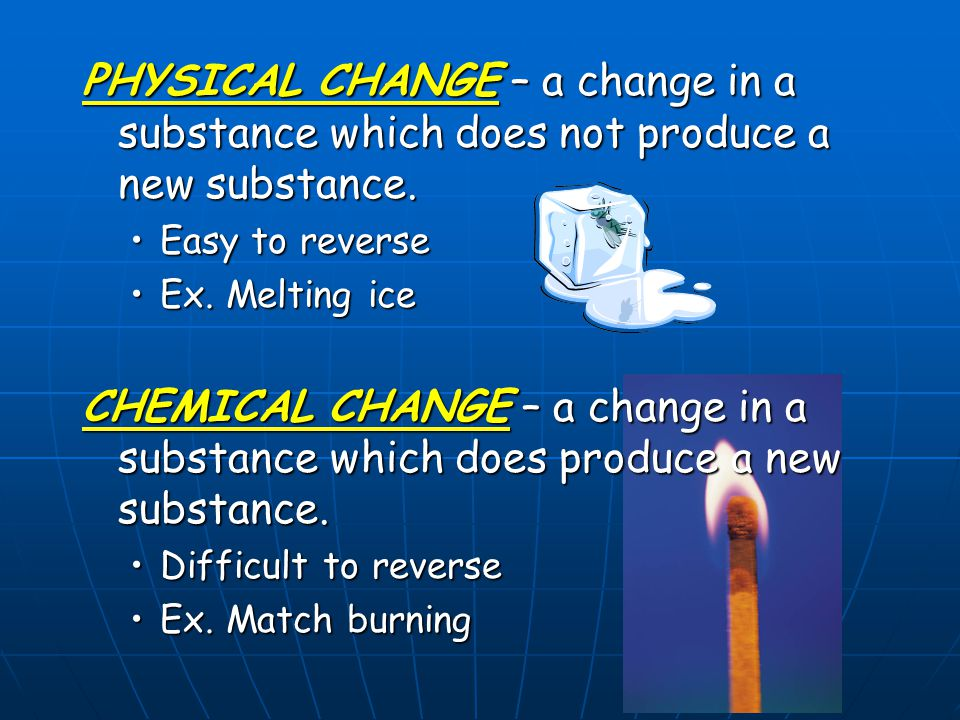 PHYSICAL CHANGE – a change in a substance which does not produce a new substance.