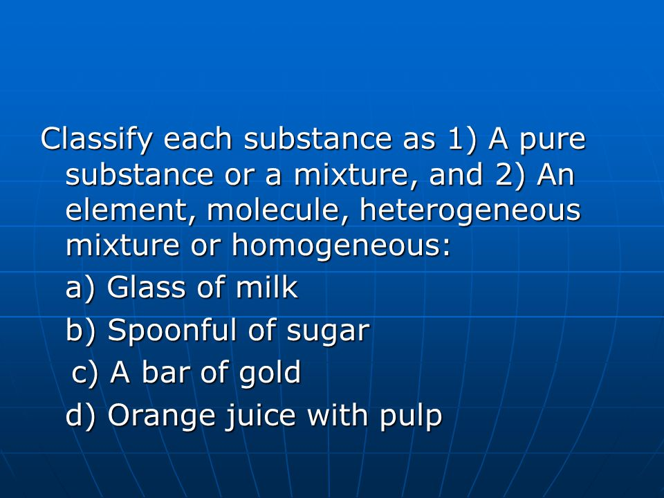 Classify each substance as 1) A pure substance or a mixture, and 2) An element, molecule, heterogeneous mixture or homogeneous: a) Glass of milk b) Spoonful of sugar c) A bar of gold d) Orange juice with pulp