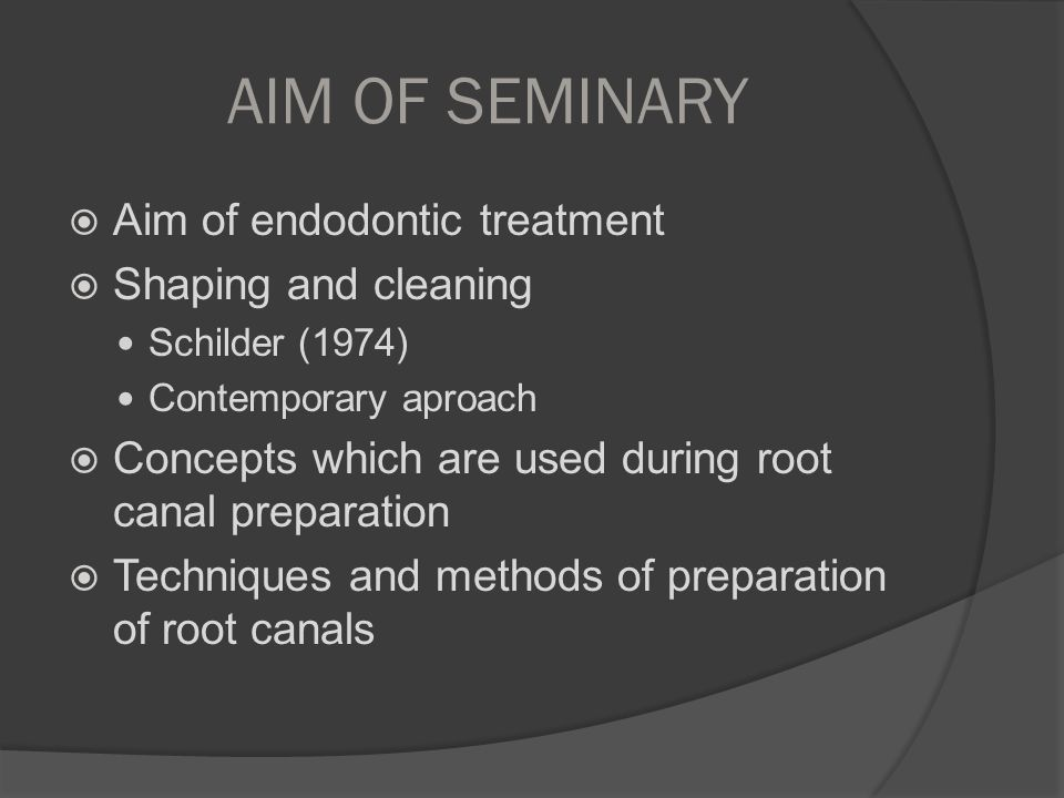 AIM OF SEMINARY Aim of endodontic treatment Shaping and cleaning