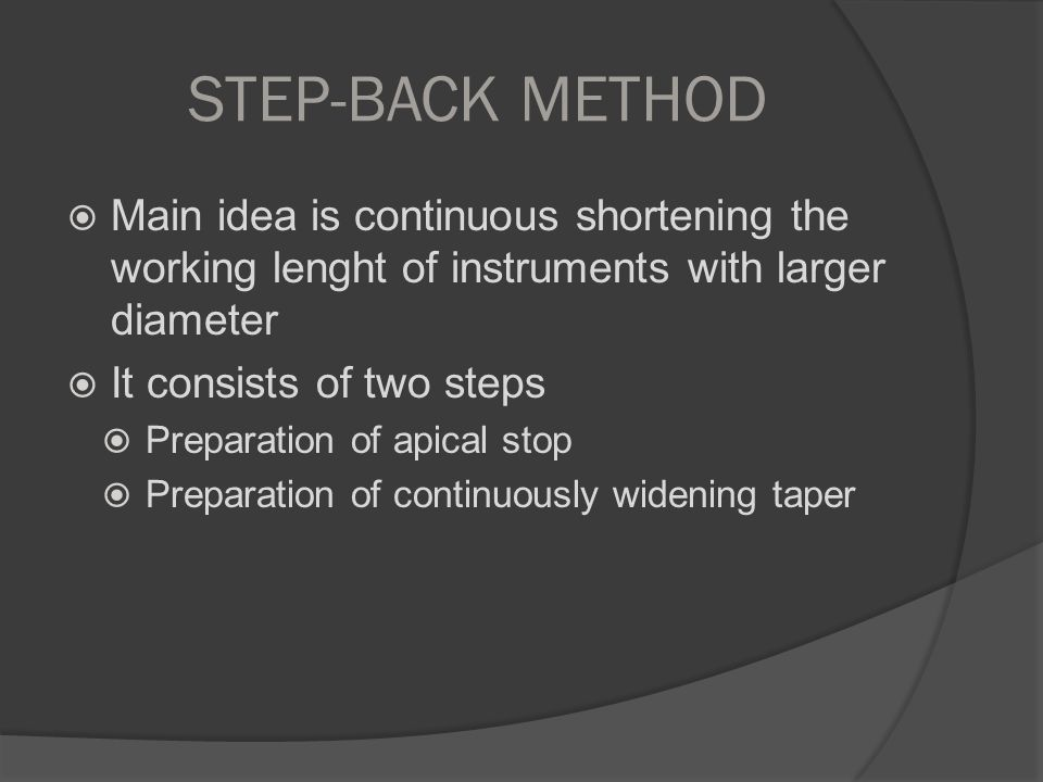 STEP-BACK METHOD Main idea is continuous shortening the working lenght of instruments with larger diameter.
