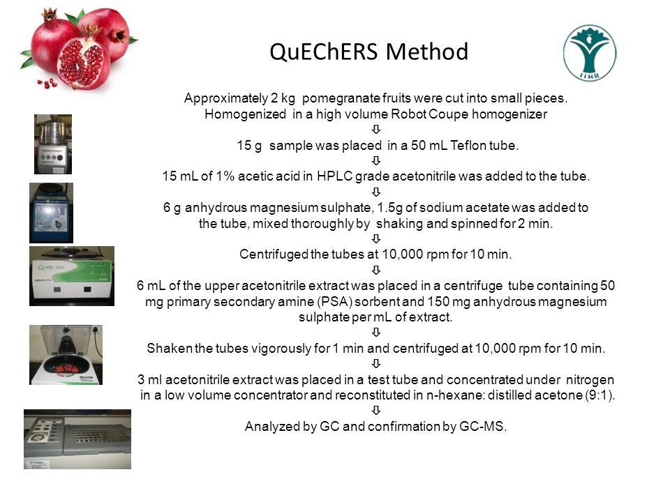 QuEChERS Method Approximately 2 kg pomegranate fruits were cut into small pieces. Homogenized in a high volume Robot Coupe homogenizer.