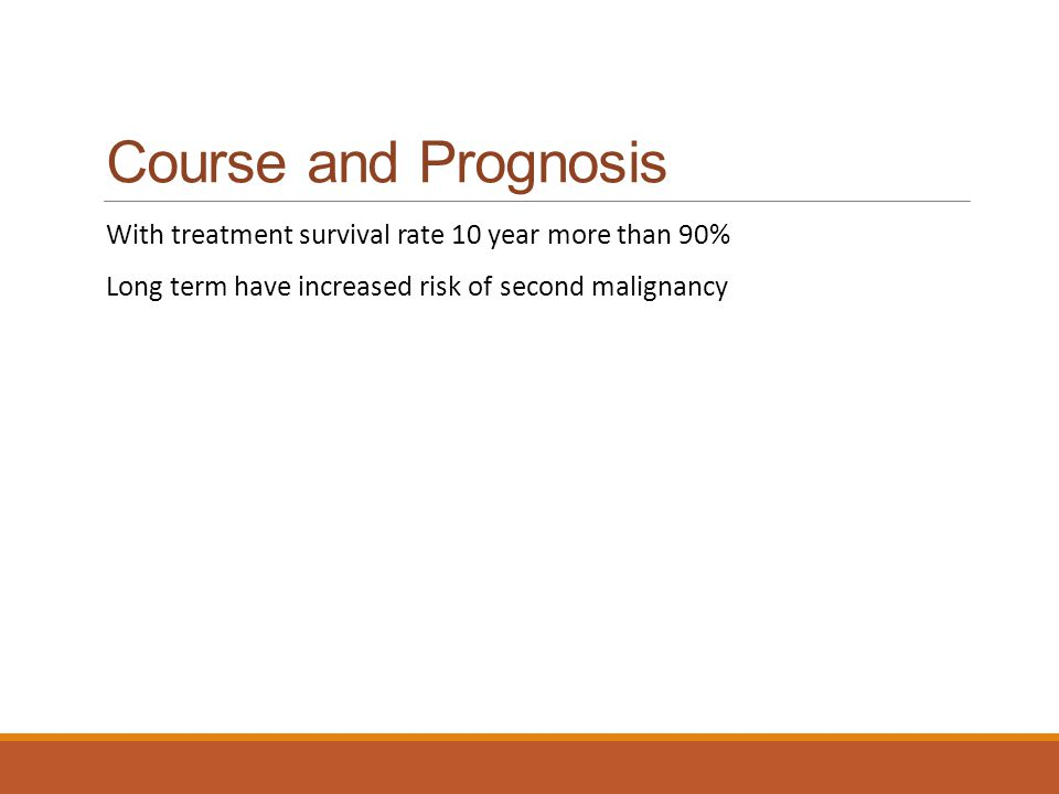Course and Prognosis With treatment survival rate 10 year more than 90% Long term have increased risk of second malignancy.