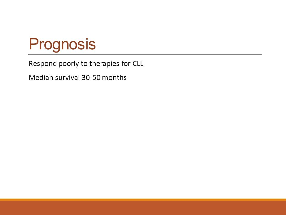 Prognosis Respond poorly to therapies for CLL