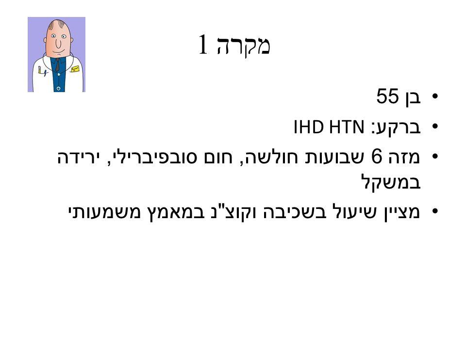מקרה 1 בן 55. ברקע: IHD HTN. מזה 6 שבועות חולשה, חום סובפיברילי, ירידה במשקל.