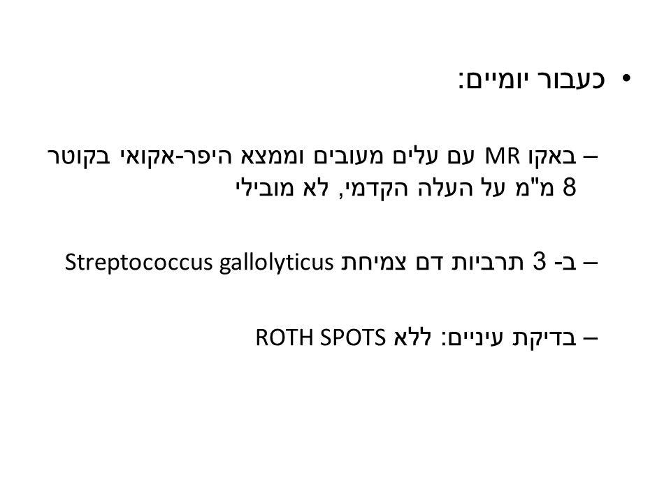 כעבור יומיים: באקו MR עם עלים מעובים וממצא היפר-אקואי בקוטר 8 מ מ על העלה הקדמי, לא מובילי. ב- 3 תרביות דם צמיחת Streptococcus gallolyticus.
