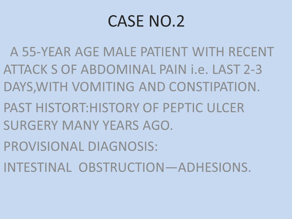 CASE NO.2 A 55-YEAR AGE MALE PATIENT WITH RECENT ATTACK S OF ABDOMINAL PAIN i.e. LAST 2-3 DAYS,WITH VOMITING AND CONSTIPATION.