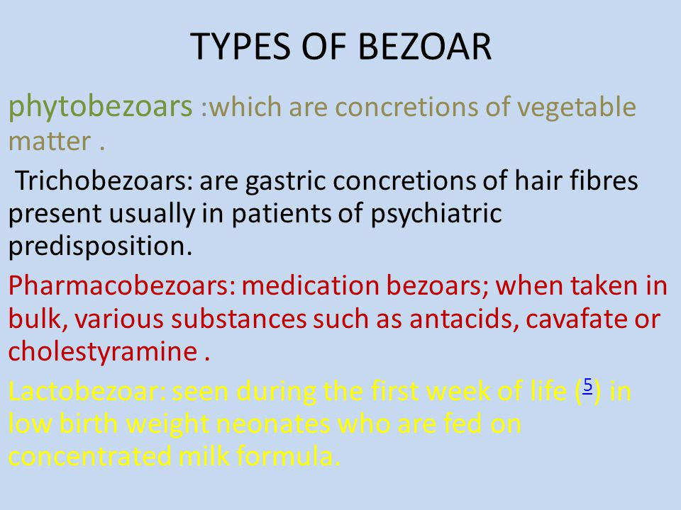 TYPES OF BEZOAR phytobezoars :which are concretions of vegetable matter .